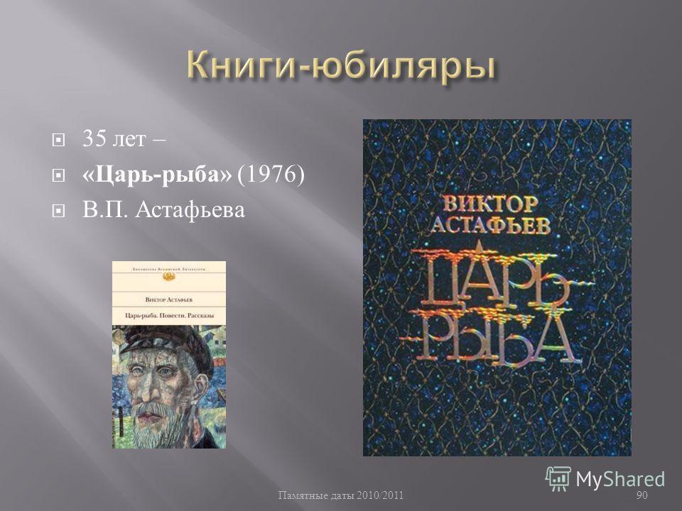 Памятные даты 2010/2011 90 35 лет – « Царь - рыба » (1976) В. П. Астафьева