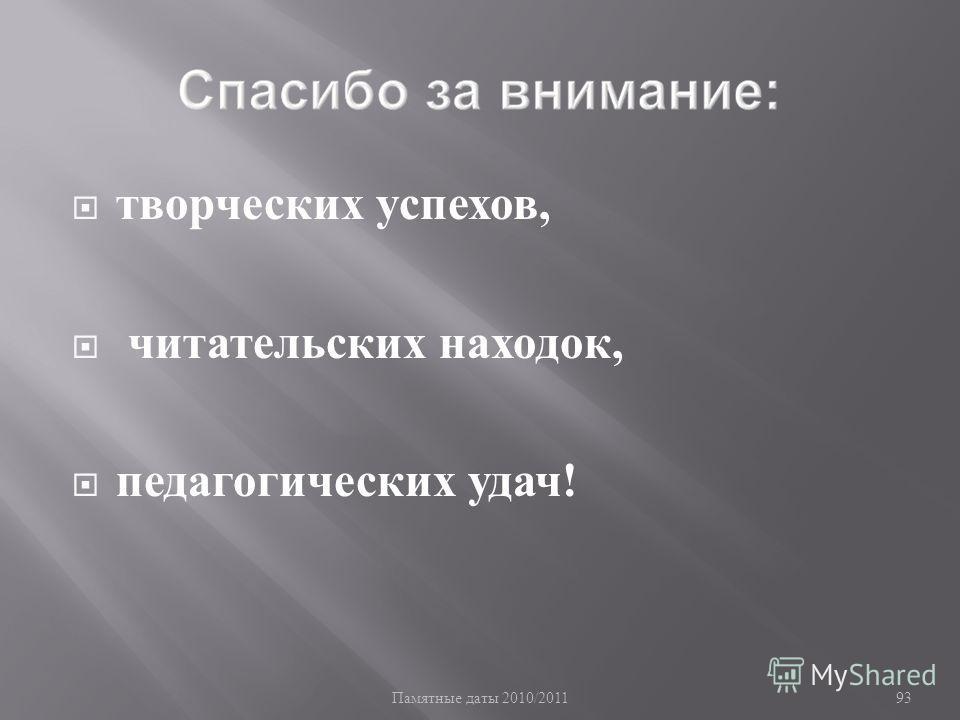 Памятные даты 2010/2011 93 творческих успехов, читательских находок, педагогических удач !