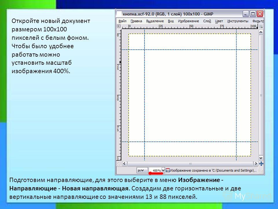 Подготовим направляющие, для этого выберите в меню Изображение - Направляющие - Новая направляющая. Создадим две горизонтальные и две вертикальные направляющие со значениями 13 и 88 пикселей. Откройте новый документ размером 100х100 пикселей с белым