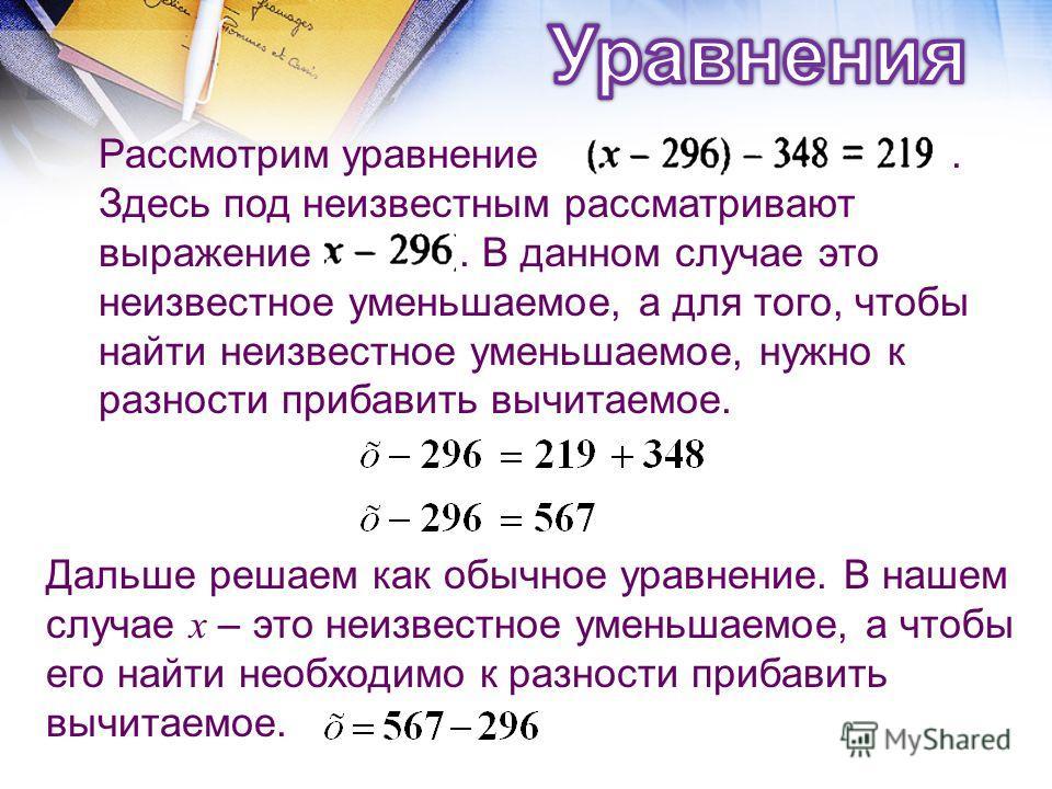 Дальше решаем как обычное уравнение. В нашем случае х – это неизвестное уменьшаемое, а чтобы его найти необходимо к разности прибавить вычитаемое. Рассмотрим уравнение. Здесь под неизвестным рассматривают выражение. В данном случае это неизвестное ум