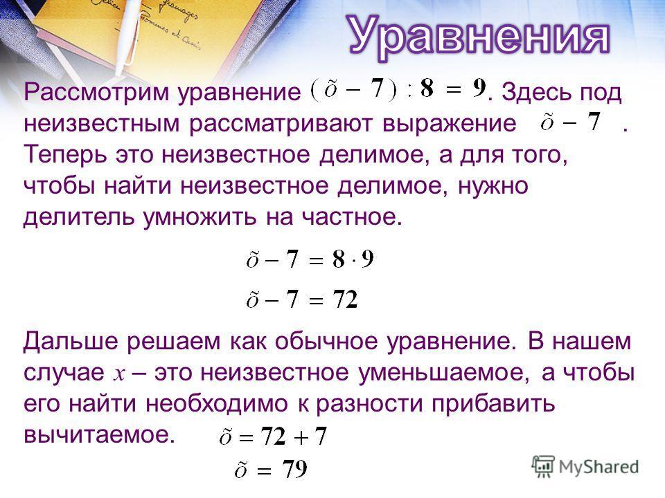 Дальше решаем как обычное уравнение. В нашем случае х – это неизвестное уменьшаемое, а чтобы его найти необходимо к разности прибавить вычитаемое. Рассмотрим уравнение. Здесь под неизвестным рассматривают выражение. Теперь это неизвестное делимое, а