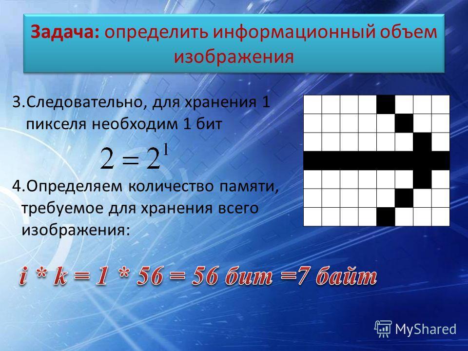 Задача: определить информационный объем изображения 3.Следовательно, для хранения 1 пикселя необходим 1 бит 4.Определяем количество памяти, требуемое для хранения всего изображения: