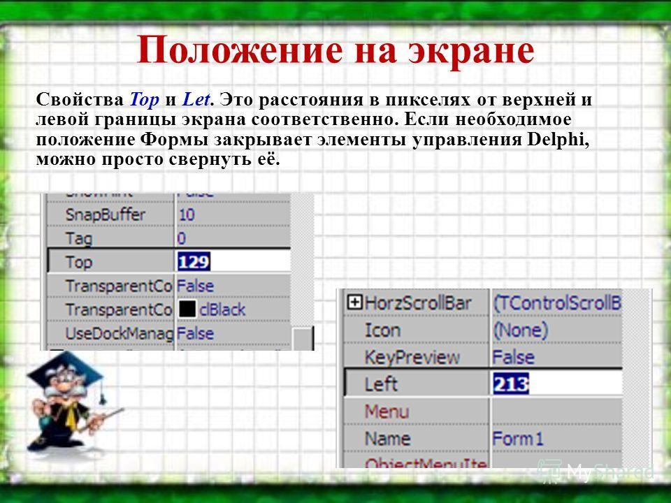 Положение на экране Свойства Top и Let. Это расстояния в пикселях от верхней и левой границы экрана соответственно. Если необходимое положение Формы закрывает элементы управления Delphi, можно просто свернуть её.