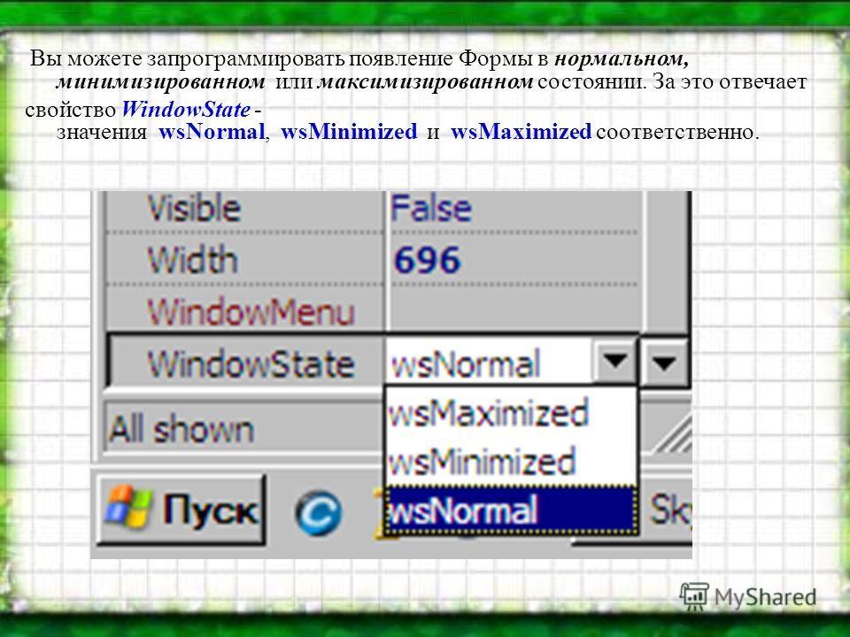Вы можете запрограммировать появление Формы в нормальном, минимизированном или максимизированном состоянии. За это отвечает свойство WindowState - значения wsNormal, wsMinimized и wsMaximized соответственно.