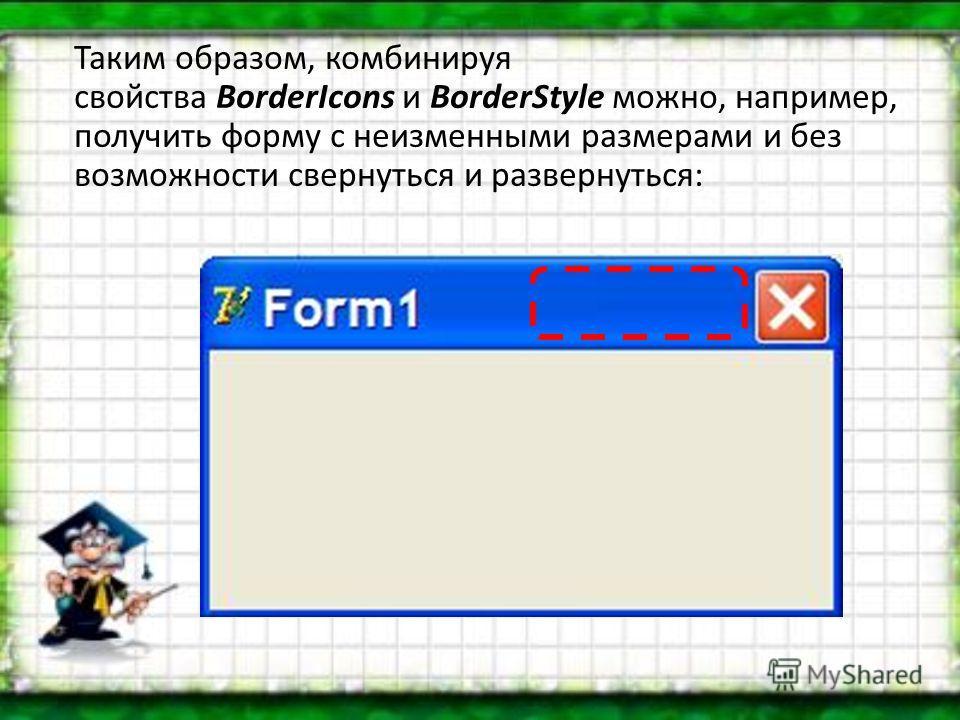 Таким образом, комбинируя свойства BorderIcons и BorderStyle можно, например, получить форму с неизменными размерами и без возможности свернуться и развернуться: