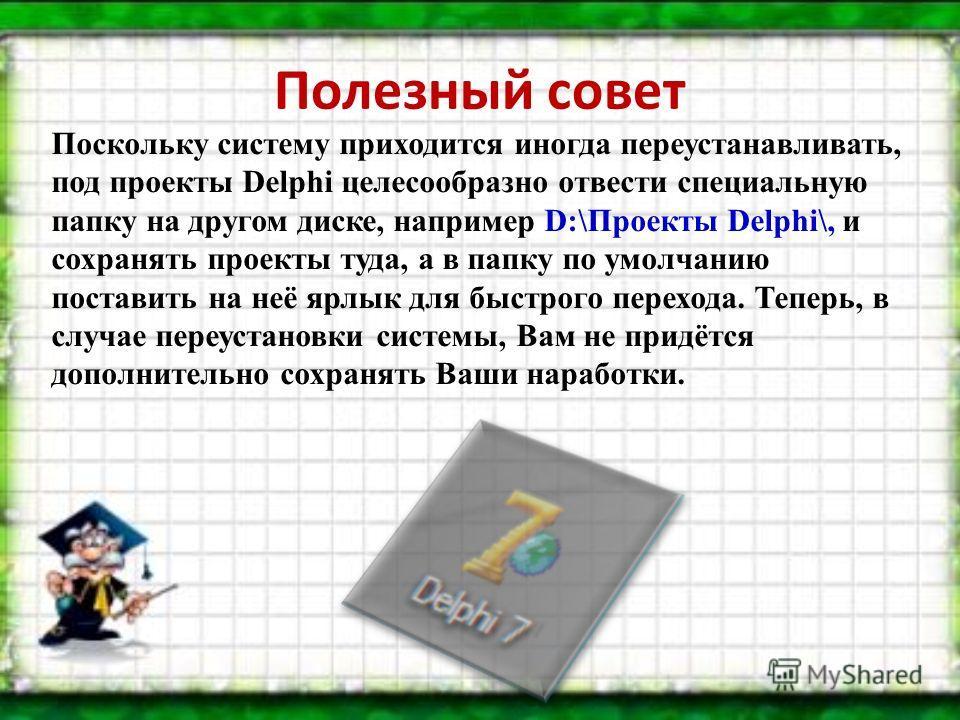 Полезный совет Поскольку систему приходится иногда переустанавливать, под проекты Delphi целесообразно отвести специальную папку на другом диске, например D:\Проекты Delphi\, и сохранять проекты туда, а в папку по умолчанию поставить на неё ярлык для
