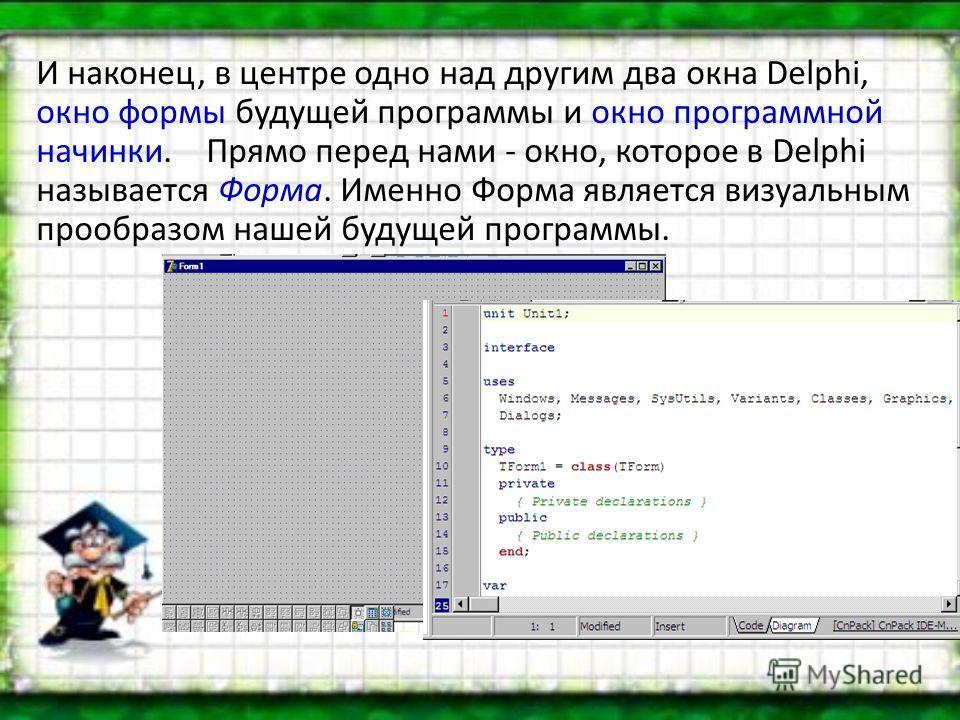И наконец, в центре одно над другим два окна Delphi, окно формы будущей программы и окно программной начинки. Прямо перед нами - окно, которое в Delphi называется Форма. Именно Форма является визуальным прообразом нашей будущей программы.