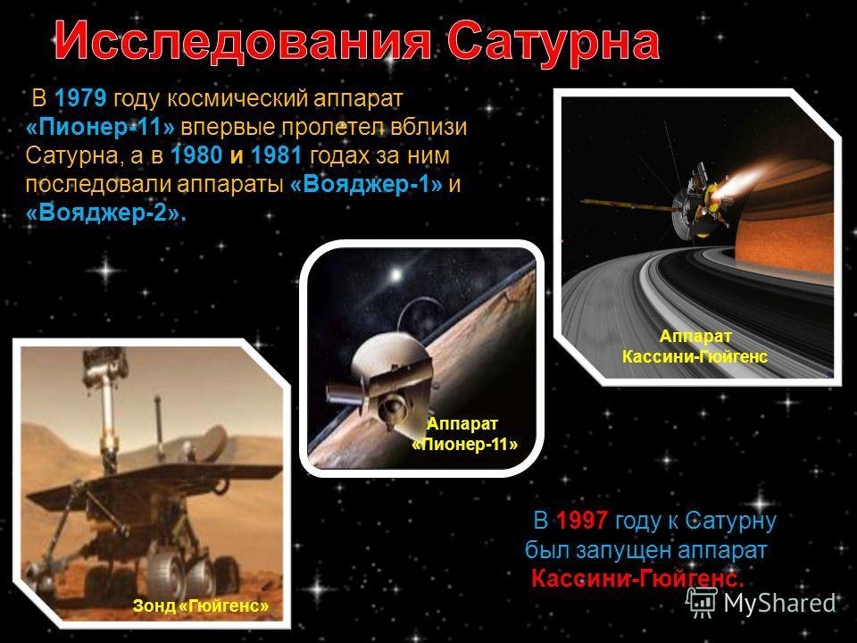 В 1979 году космический аппарат «Пионер-11» впервые пролетел вблизи Сатурна, а в 1980 и 1981 годах за ним последовали аппараты «Вояджер-1» и «Вояджер-2». В 1997 году к Сатурну был запущен аппарат Кассини-Гюйгенс. Зонд «Гюйгенс» Аппарат Кассини-Гюйген