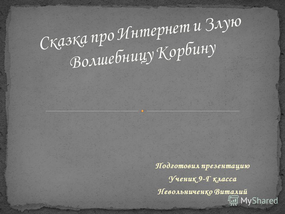 Подготовил презентацию Ученик 9-Г класса Невольниченко Виталий