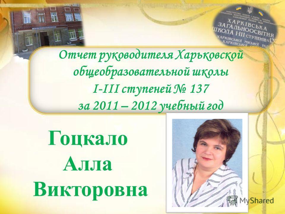 Отчет руководителя Харьковской общеобразовательной школы I-III ступеней 137 за 2011 – 2012 учебный год Гоцкало Алла Викторовна