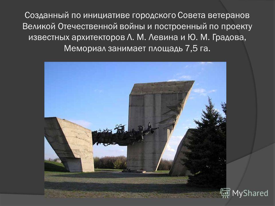 Созданный по инициативе городского Совета ветеранов Великой Отечественной войны и построенный по проекту известных архитекторов Л. М. Левина и Ю. М. Градова, Мемориал занимает площадь 7,5 га.