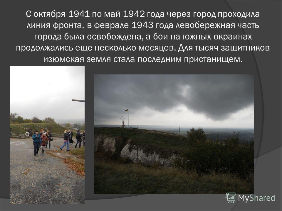 С октября 1941 по май 1942 года через город проходила линия фронта, в феврале 1943 года левобережная часть города была освобождена, а бои на южных окраинах продолжались еще несколько месяцев. Для тысяч защитников изюмская земля стала последним приста