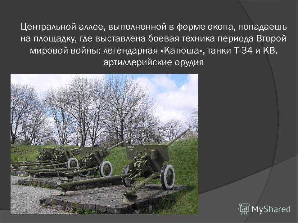 Центральной аллее, выполненной в форме окопа, попадаешь на площадку, где выставлена боевая техника периода Второй мировой войны: легендарная «Катюша», танки Т-34 и КВ, артиллерийские орудия