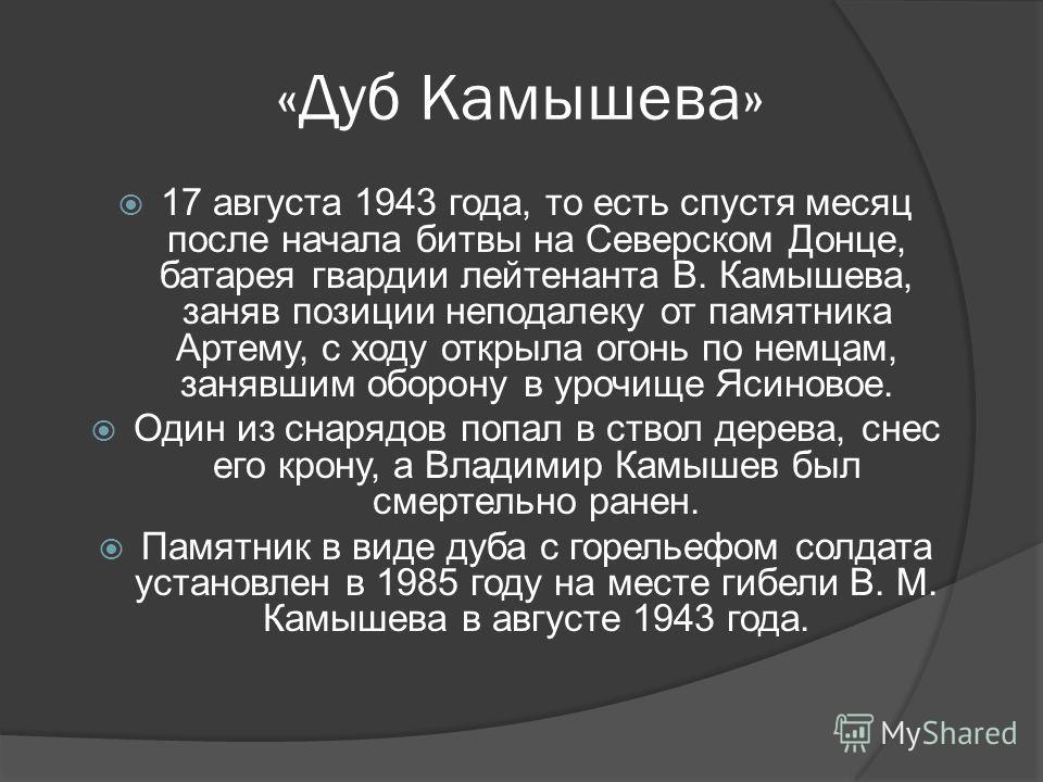 «Дуб Камышева» 17 августа 1943 года, то есть спустя месяц после начала битвы на Северском Донце, батарея гвардии лейтенанта В. Камышева, заняв позиции неподалеку от памятника Артему, с ходу открыла огонь по немцам, занявшим оборону в урочище Ясиновое