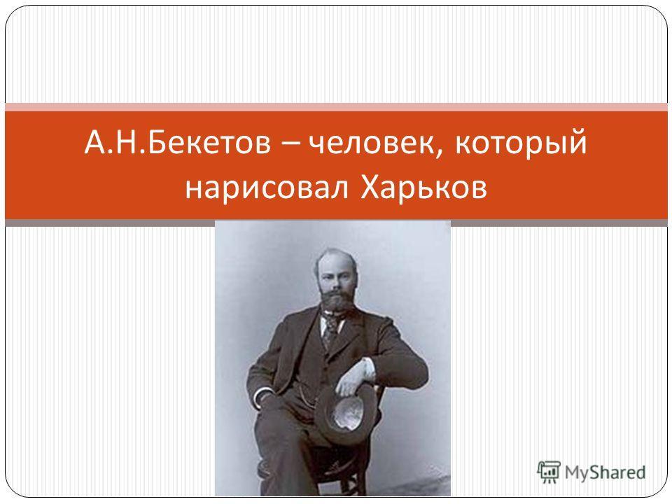 А. Н. Бекетов – человек, который нарисовал Харьков
