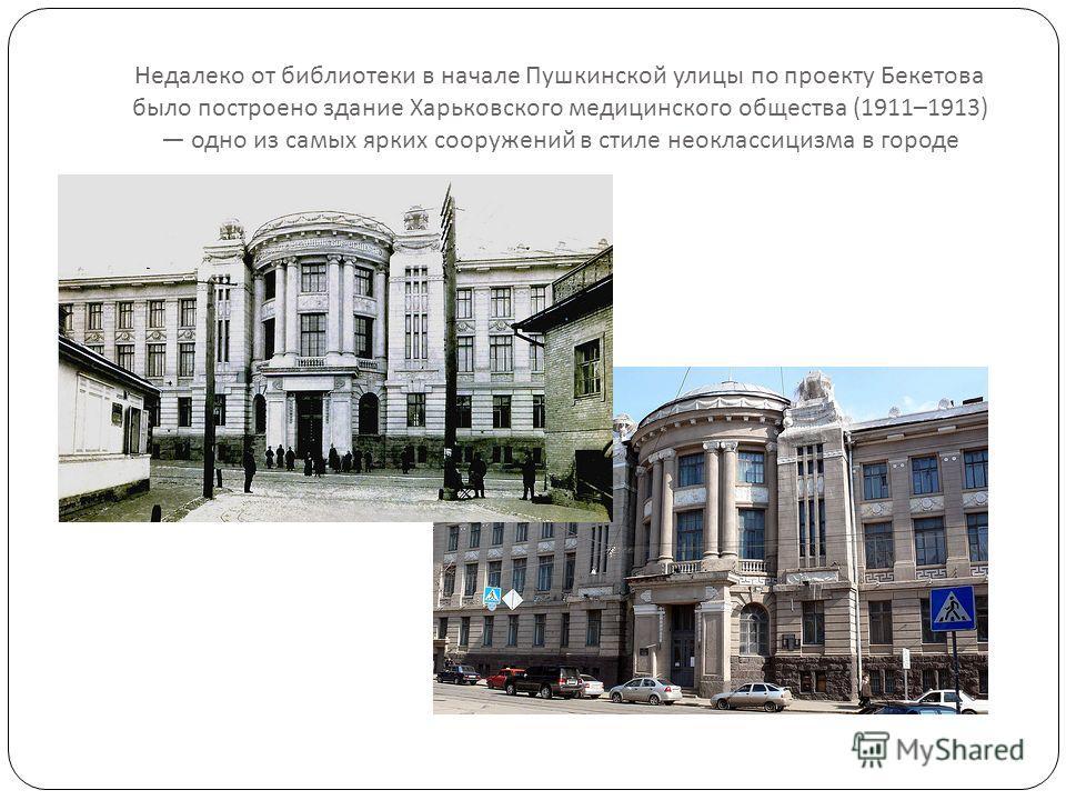 Недалеко от библиотеки в начале Пушкинской улицы по проекту Бекетова было построено здание Харьковского медицинского общества (1911–1913) одно из самых ярких сооружений в стиле неоклассицизма в городе