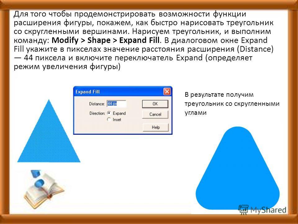 Для того чтобы продемонстрировать возможности функции расширения фигуры, покажем, как быстро нарисовать треугольник со скругленными вершинами. Нарисуем треугольник, и выполним команду: Modify > Shape > Expand Fill. В диалоговом окне Expand Fill укажи