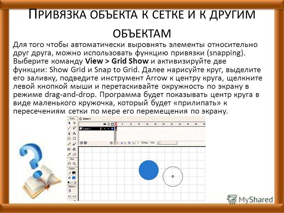 П РИВЯЗКА ОБЪЕКТА К СЕТКЕ И К ДРУГИМ ОБЪЕКТАМ Для того чтобы автоматически выровнять элементы относительно друг друга, можно использовать функцию привязки (snapping). Выберите команду View > Grid Show и активизируйте две функции: Show Grid и Snap to