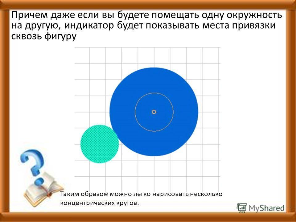 Причем даже если вы будете помещать одну окружность на другую, индикатор будет показывать места привязки сквозь фигуру Таким образом можно легко нарисовать несколько концентрических кругов.