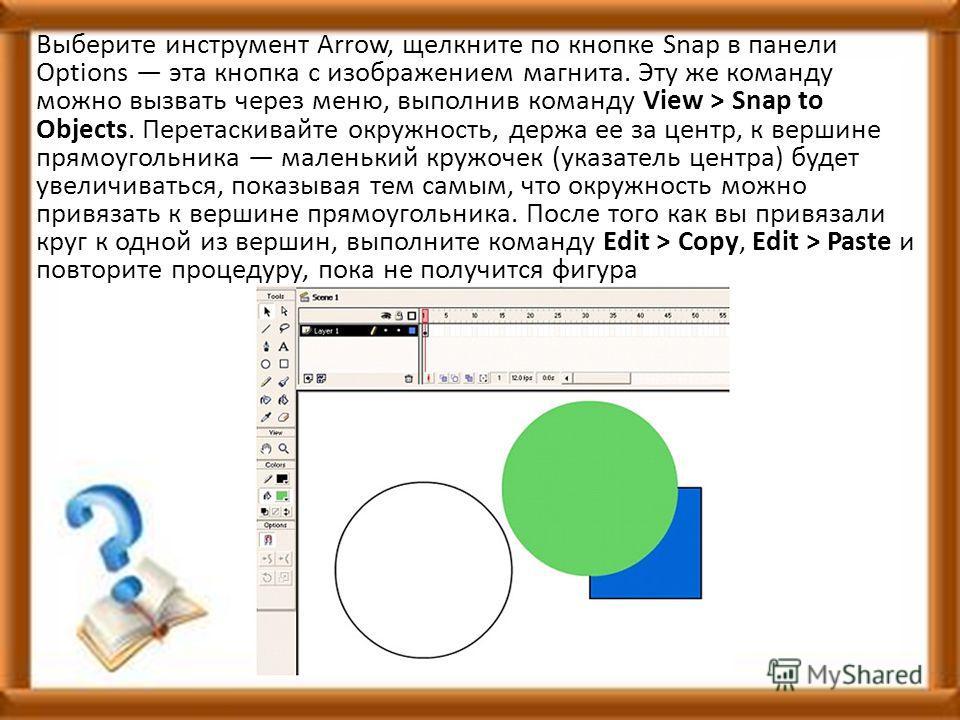 Выберите инструмент Arrow, щелкните по кнопке Snap в панели Options эта кнопка с изображением магнита. Эту же команду можно вызвать через меню, выполнив команду View > Snap to Objects. Перетаскивайте окружность, держа ее за центр, к вершине прямоугол