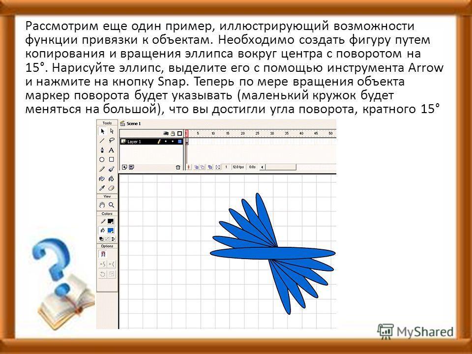 Рассмотрим еще один пример, иллюстрирующий возможности функции привязки к объектам. Необходимо создать фигуру путем копирования и вращения эллипса вокруг центра с поворотом на 15°. Нарисуйте эллипс, выделите его с помощью инструмента Arrow и нажмите