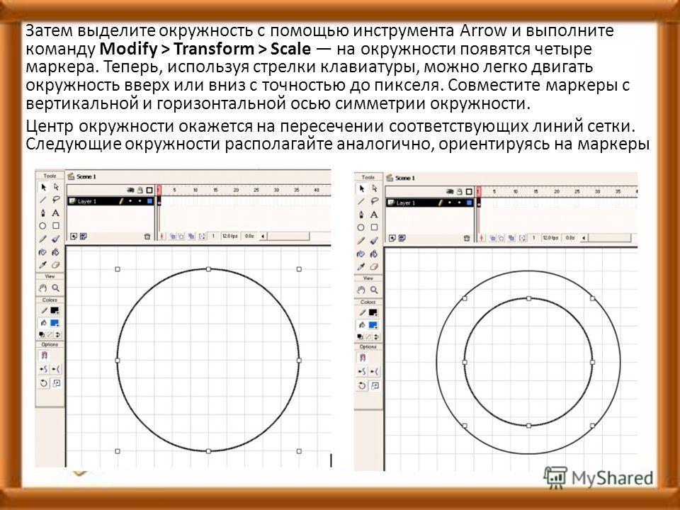 Затем выделите окружность с помощью инструмента Arrow и выполните команду Modify > Transform > Scale на окружности появятся четыре маркера. Теперь, используя стрелки клавиатуры, можно легко двигать окружность вверх или вниз с точностью до пикселя. Со