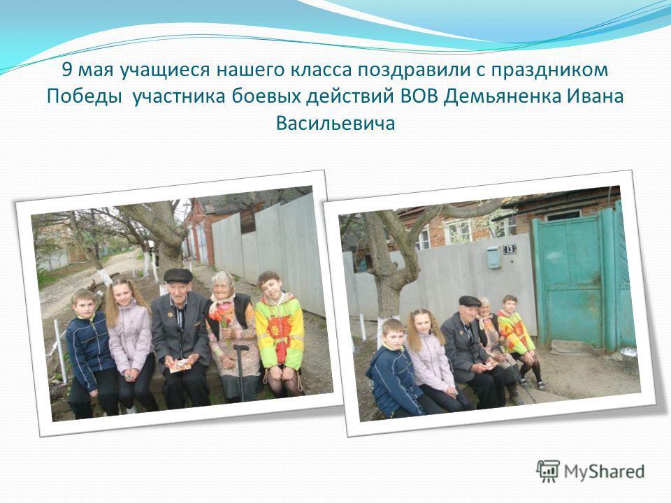 9 мая учащиеся нашего класса поздравили с праздником Победы участника боевых действий ВОВ Демьяненка Ивана Васильевича