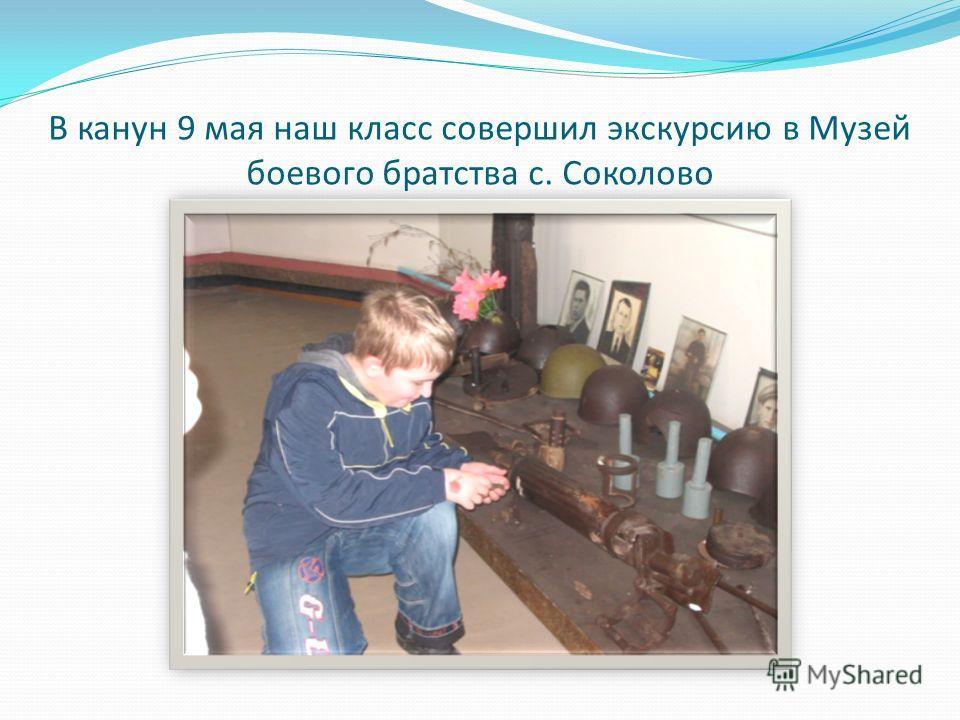 В канун 9 мая наш класс совершил экскурсию в Музей боевого братства с. Соколово