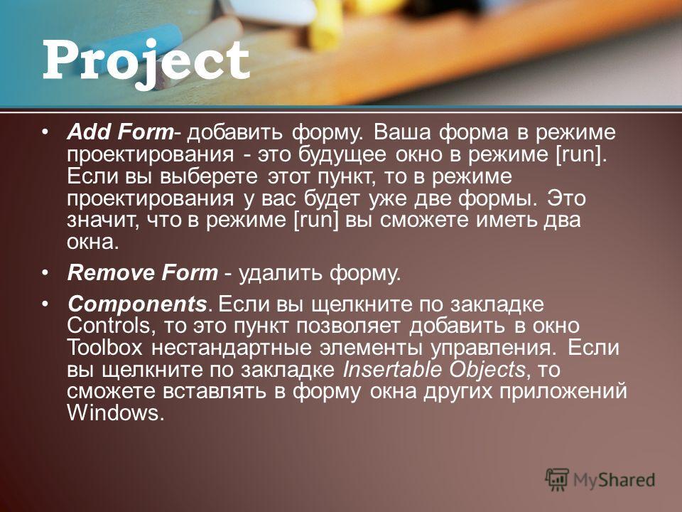 Add Form- добавить форму. Ваша форма в режиме проектирования - это будущее окно в режиме [run]. Если вы выберете этот пункт, то в режиме проектирования у вас будет уже две формы. Это значит, что в режиме [run] вы сможете иметь два окна. Remove Form -