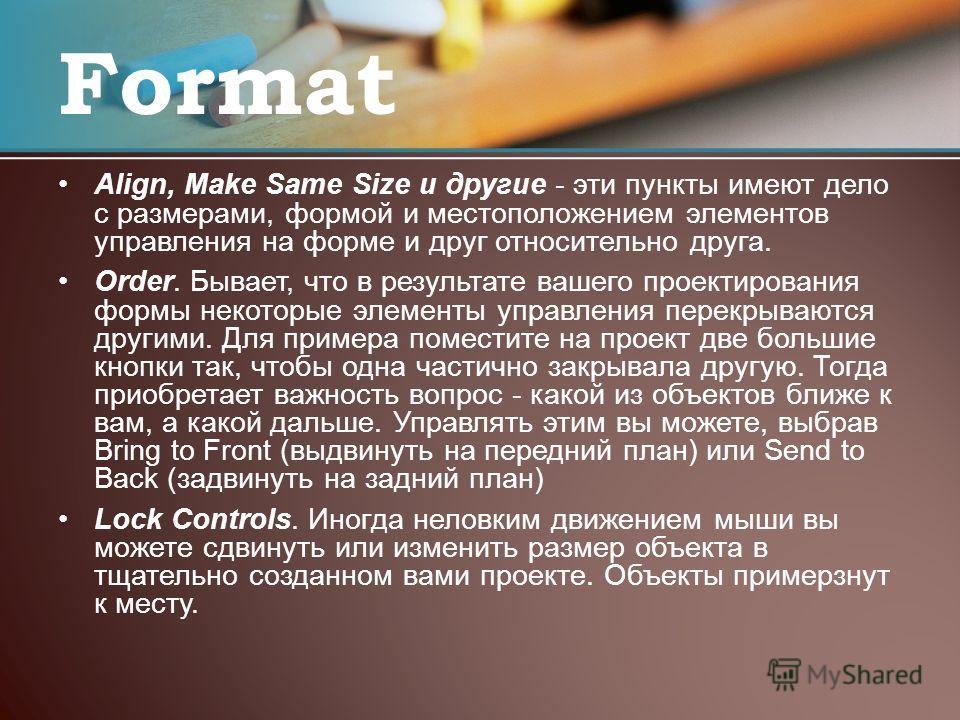 Align, Make Same Size и другие - эти пункты имеют дело с размерами, формой и местоположением элементов управления на форме и друг относительно друга. Order. Бывает, что в результате вашего проектирования формы некоторые элементы управления перекрываю