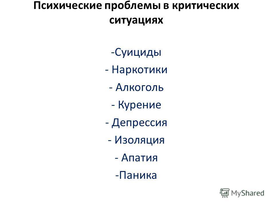 Психические проблемы в критических ситуациях -Суициды - Наркотики - Алкоголь - Курение - Депрессия - Изоляция - Апатия -Паника