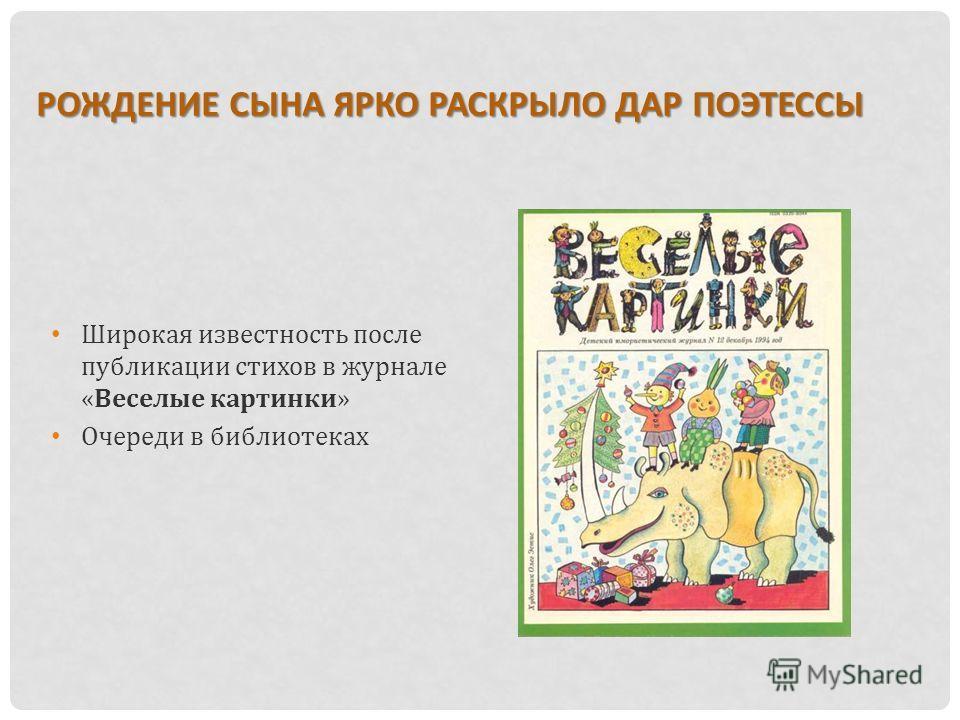 Широкая известность после публикации стихов в журнале «Веселые картинки» Очереди в библиотеках РОЖДЕНИЕ СЫНА ЯРКО РАСКРЫЛО ДАР ПОЭТЕССЫ