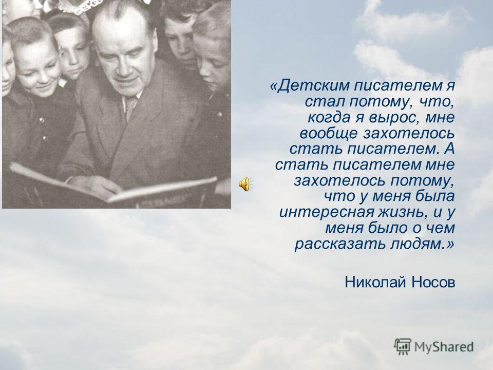 ПУТЬ В ЛИТЕРАТУРУ Николай Носов не сразу стал профессиональным писателем. После окончания школы поступил в Киевский художественный институт, а в 1929 году перевелся в институт кинематографии в Москве, ставил научно-популярные и учебные фильмы. Многое