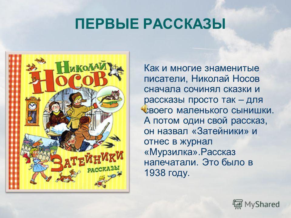 «Детским писателем я стал потому, что, когда я вырос, мне вообще захотелось стать писателем. А стать писателем мне захотелось потому, что у меня была интересная жизнь, и у меня было о чем рассказать людям.» Николай Носов