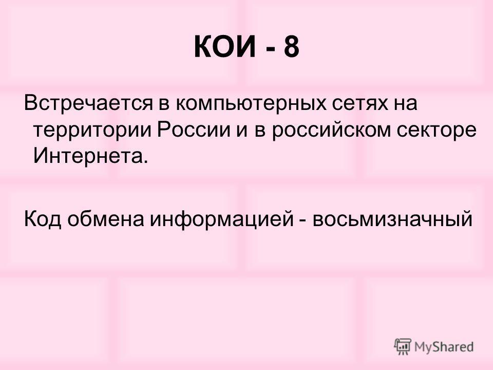 КОИ - 8 Встречается в компьютерных сетях на территории России и в российском секторе Интернета. Код обмена информацией - восьмизначный