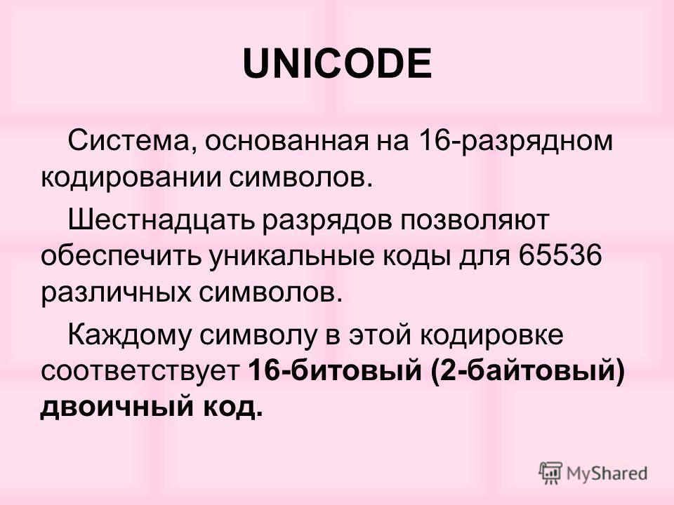 UNICODE Система, основанная на 16-разрядном кодировании символов. Шестнадцать разрядов позволяют обеспечить уникальные коды для 65536 различных символов. Каждому символу в этой кодировке соответствует 16-битовый (2-байтовый) двоичный код.