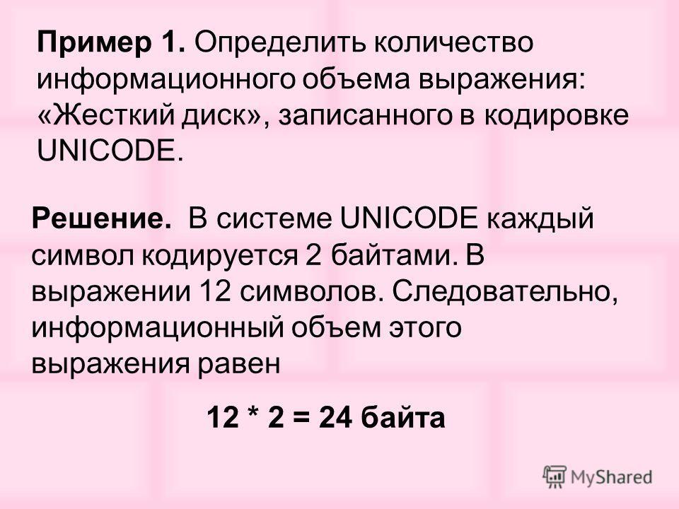 Пример 1. Определить количество информационного объема выражения: «Жесткий диск», записанного в кодировке UNICODE. Решение. В системе UNICODE каждый символ кодируется 2 байтами. В выражении 12 символов. Следовательно, информационный объем этого выраж