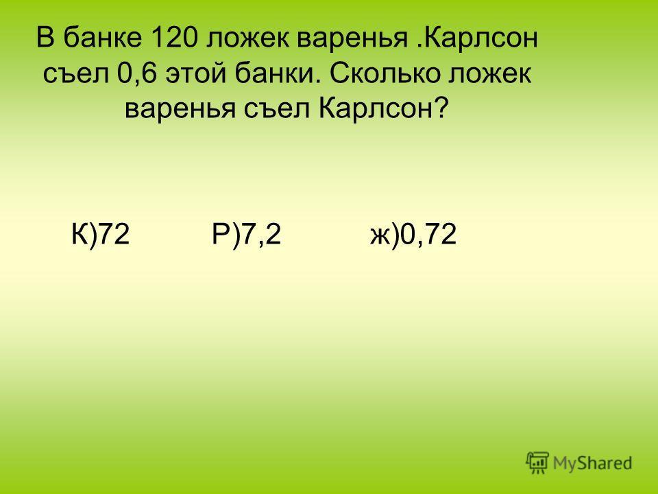 В банке 120 ложек варенья.Карлсон съел 0,6 этой банки. Сколько ложек варенья съел Карлсон? К)72 Р)7,2 ж)0,72