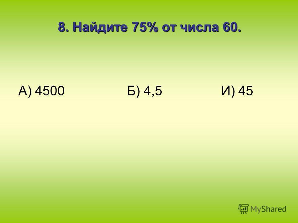 8. Найдите 75% от числа 60. А) 4500 Б) 4,5 И) 45