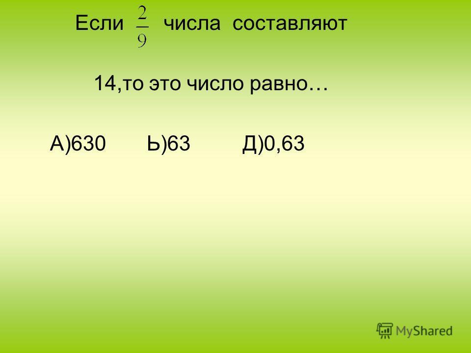 Если числа составляют 14,то это число равно… А)630 Ь)63 Д)0,63