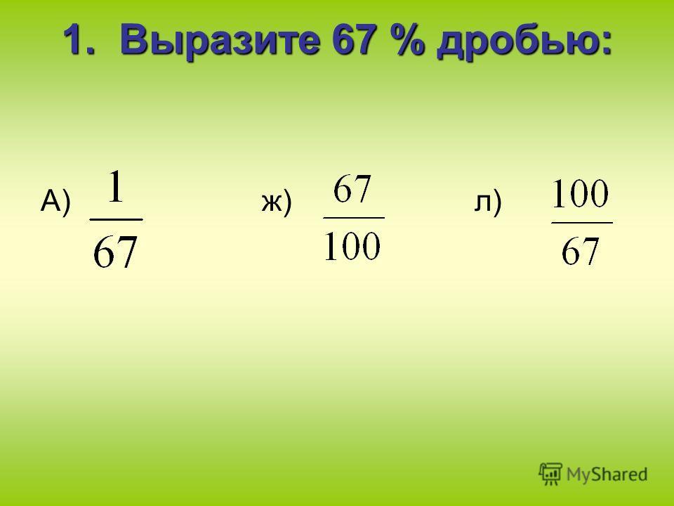 1. Выразите 67 % дробью: А) ж) л)