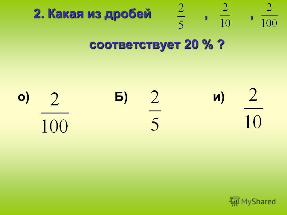2. Какая из дробей,, соответствует 20 % ? о) Б) и)