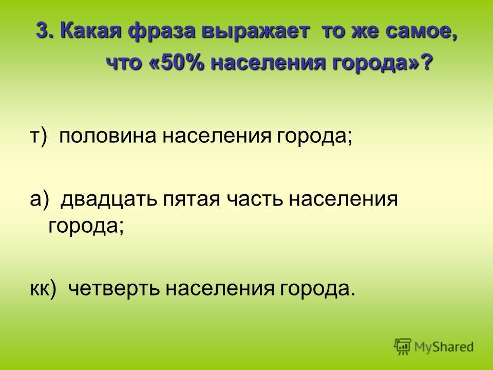 3. Какая фраза выражает то же самое, что «50% населения города»? т) половина населения города; а) двадцать пятая часть населения города; кк) четверть населения города.