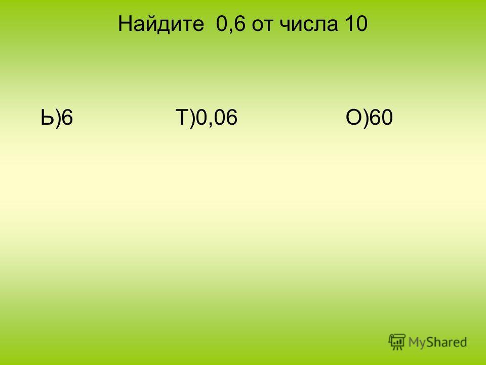 Найдите 0,6 от числа 10 Ь)6 Т)0,06 О)60