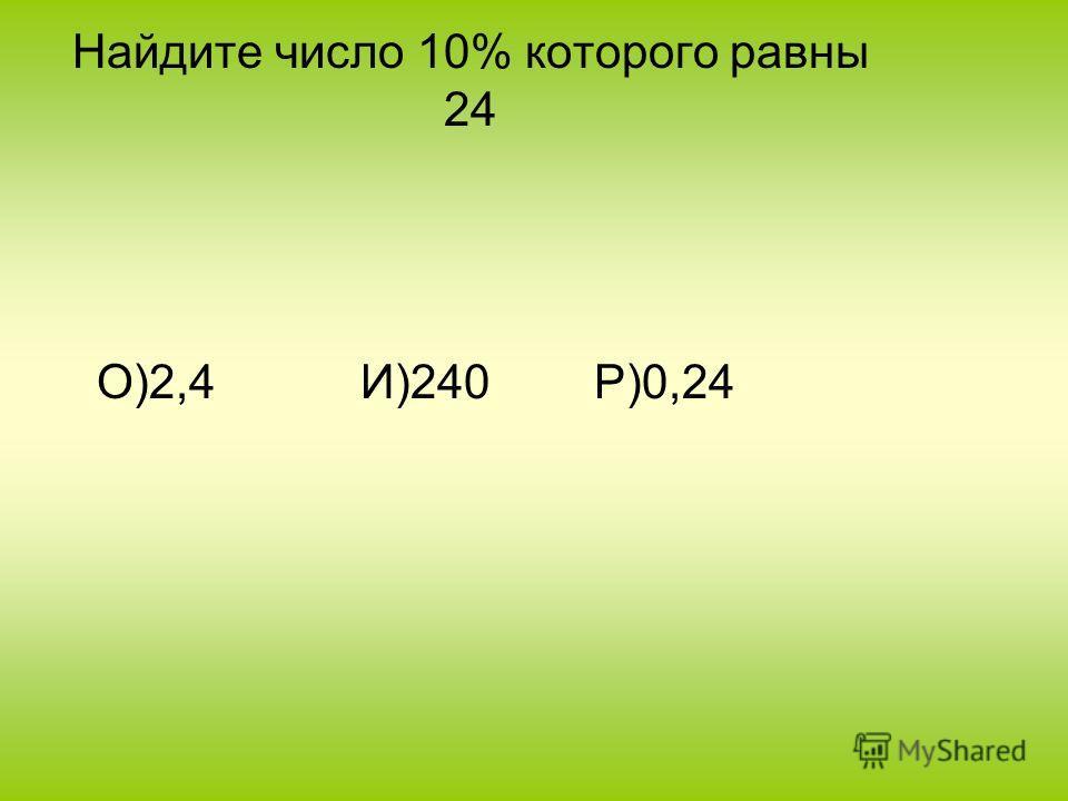 Найдите число 10% которого равны 24 О)2,4 И)240 Р)0,24