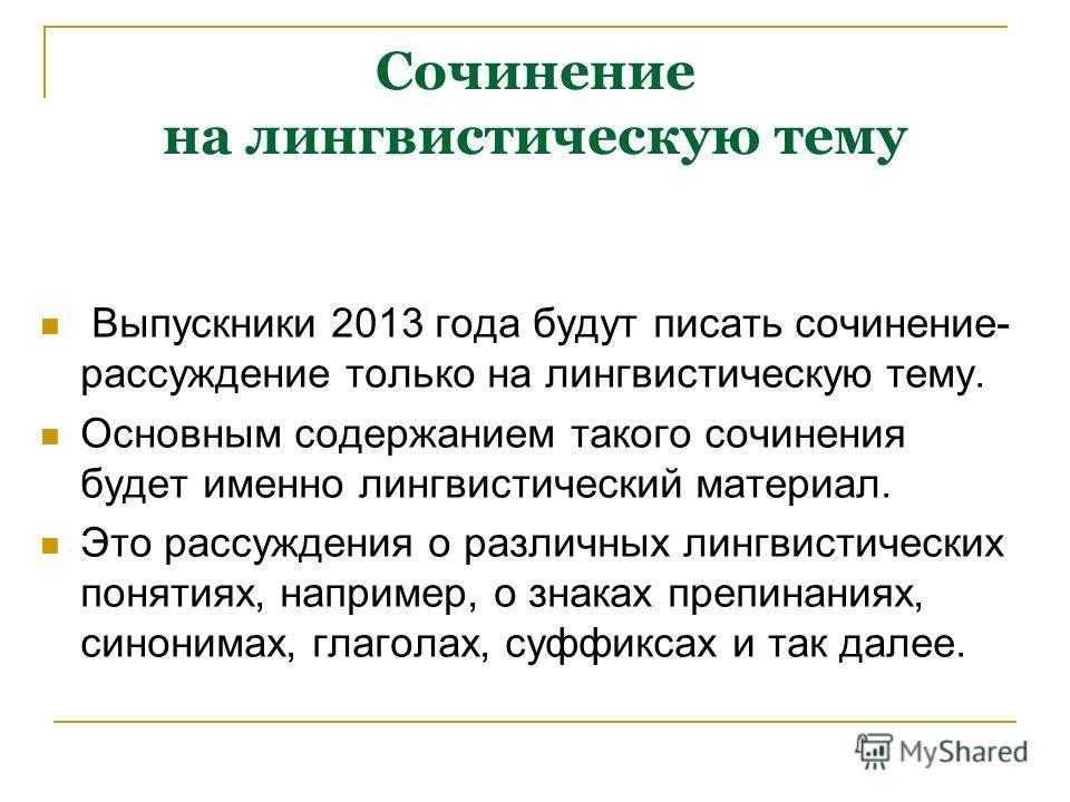 Сочинение на лингвистическую тему Выпускники 2013 года будут писать сочинение- рассуждение только на лингвистическую тему. Основным содержанием такого сочинения будет именно лингвистический материал. Это рассуждения о различных лингвистических поняти