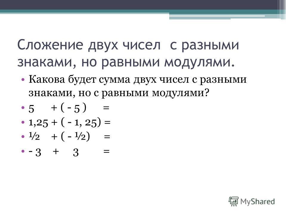 Сложение двух чисел с разными знаками, но равными модулями. Какова будет сумма двух чисел с разными знаками, но с равными модулями? 5 + ( - 5 ) = 1,25 + ( - 1, 25) = ½ + ( - ½) = - 3 + 3 =
