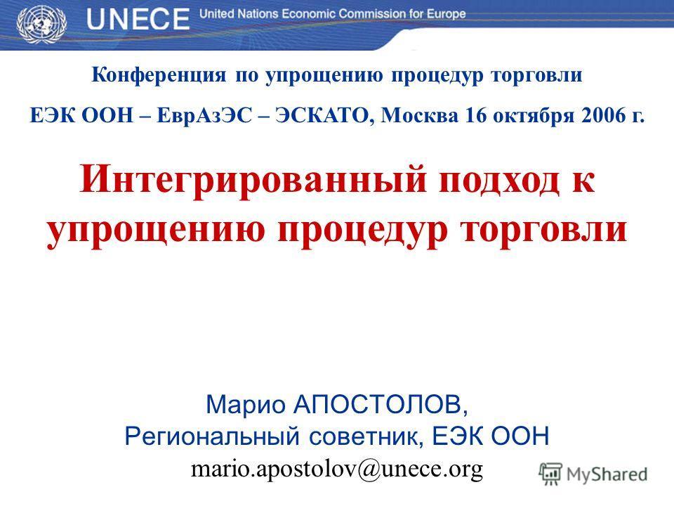 Конференция по упрощению процедур торговли ЕЭК ООН – ЕврАзЭС – ЭСКАТО, Москва 16 октября 2006 г. Интегрированный подход к упрощению процедур торговли Марио АПОСТОЛОВ, Региональный советник, ЕЭК ООН mario.apostolov@unece.org