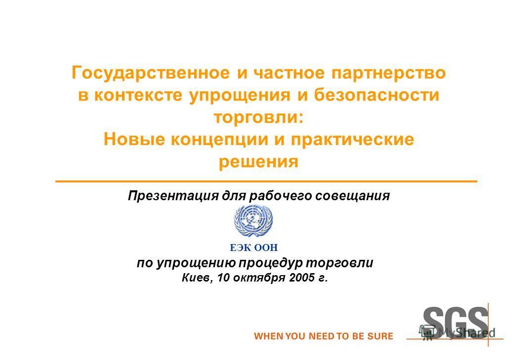 Презентация для рабочего совещания Государственное и частное партнерство в контексте упрощения и безопасности торговли: Hовые концепции и практические решения ЕЭК ООН по упрощению процедур торговли Киев, 10 октября 2005 г.