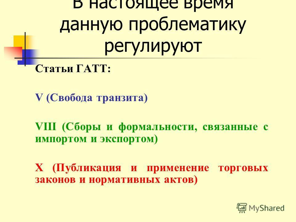 В настоящее время данную проблематику регулируют Статьи ГАТТ: V (Свобода транзита) VIII (Сборы и формальности, связанные с импортом и экспортом) X (Публикация и применение торговых законов и нормативных актов)